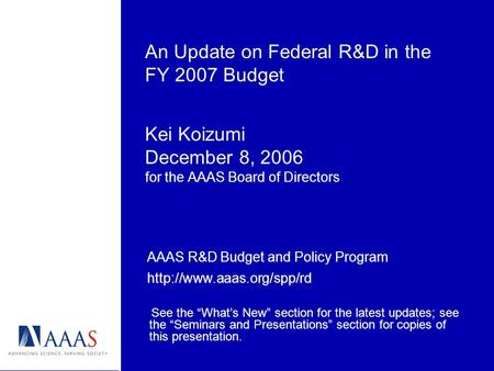 An Update on Federal R&D in the FY 2007 Budget Kei Koizumi December 8, 2006 for the AAAS Board of Directors AAAS R&D Budget and Policy Program