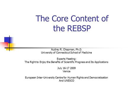 The Core Content of the REBSP Audrey R. Chapman, Ph.D. University of Connecticut School of Medicine Experts Meeting: The Right to Enjoy the Benefits of.