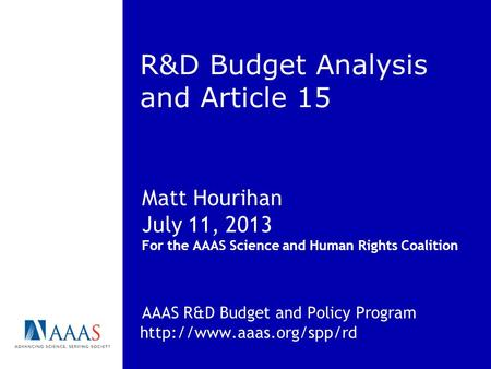 R&D Budget Analysis and Article 15 Matt Hourihan July 11, 2013 For the AAAS Science and Human Rights Coalition AAAS R&D Budget and Policy Program
