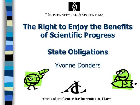 The Right to Enjoy the Benefits of Scientific Progress State Obligations Yvonne Donders Amsterdam Center for International Law.