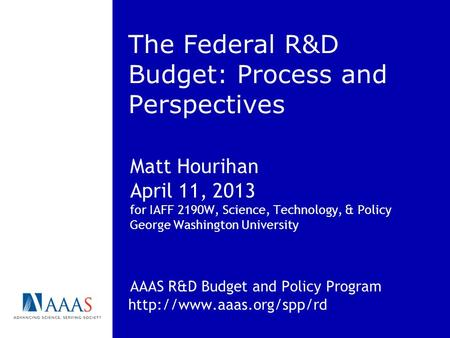 The Federal R&D Budget: Process and Perspectives Matt Hourihan April 11, 2013 for IAFF 2190W, Science, Technology, & Policy George Washington University.