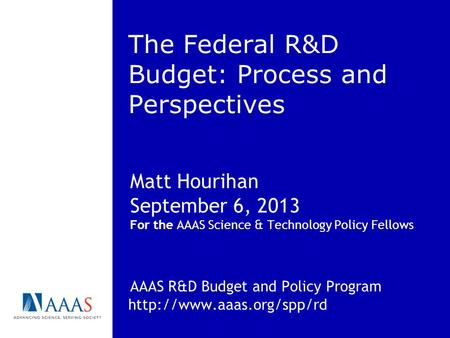 The Federal R&D Budget: Process and Perspectives Matt Hourihan September 6, 2013 For the AAAS Science & Technology Policy Fellows AAAS R&D Budget and Policy.