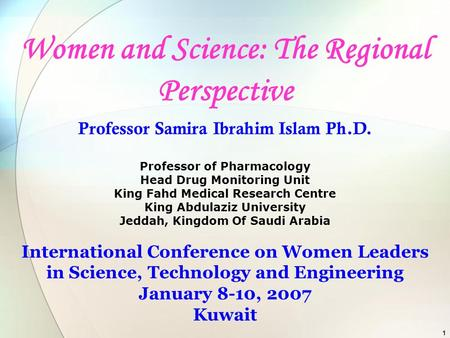 1 Women and Science: The Regional Perspective Professor Samira Ibrahim Islam Ph.D. Professor of Pharmacology Head Drug Monitoring Unit King Fahd Medical.