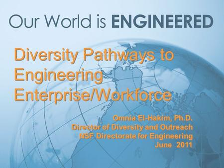 Diversity Pathways to Engineering Enterprise/Workforce Omnia El-Hakim, Ph.D. Director of Diversity and Outreach NSF Directorate for Engineering June 2011.