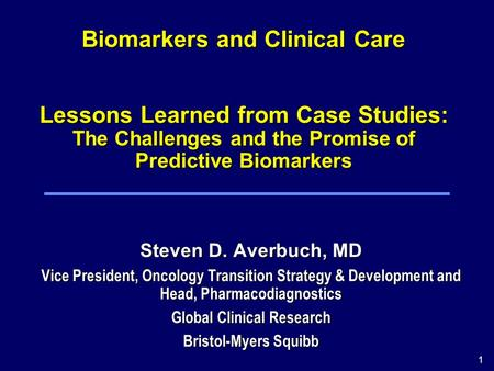 1 Biomarkers and Clinical Care Lessons Learned from Case Studies: The Challenges and the Promise of Predictive Biomarkers Steven D. Averbuch, MD Vice President,