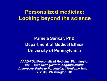 Personalized medicine: Looking beyond the science Pamela Sankar, PhD Department of Medical Ethics University of Pennsylvania AAAS-FDLI Personalized Medicine: