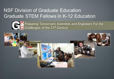 NSF Division of Graduate Education Graduate STEM Fellows in K-12 Education Preparing Tomorrows Scientists and Engineers For the Challenges of the 21 st.