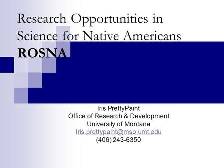 Research Opportunities in Science for Native Americans ROSNA Iris PrettyPaint Office of Research & Development University of Montana