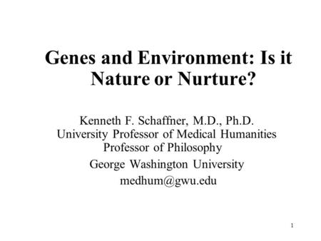 1 Genes and Environment: Is it Nature or Nurture? Kenneth F. Schaffner, M.D., Ph.D. University Professor of Medical Humanities Professor of Philosophy.