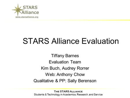 The STARS Alliance Students & Technology in Academics, Research, and Service STARS Alliance Evaluation Tiffany Barnes Evaluation Team Kim Buch, Audrey.