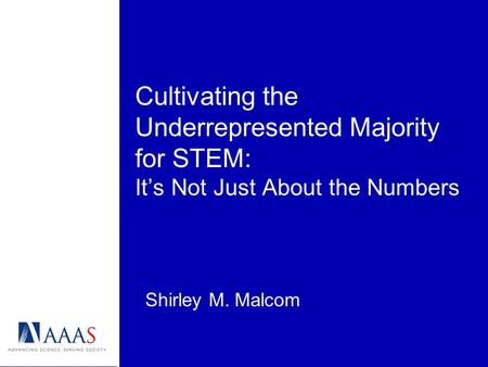 Cultivating the Underrepresented Majority for STEM: Its Not Just About the Numbers Shirley M. Malcom.