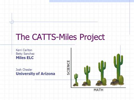 The CATTS-Miles Project Kerri Carlton Betty Sanchez Miles ELC Josh Chesler University of Arizona.