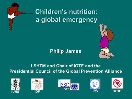 Children's nutrition: a global emergency Philip James IPA IDF IOTF IUNS WHF LSHTM and Chair of IOTF and the Presidential Council of the Global Prevention.