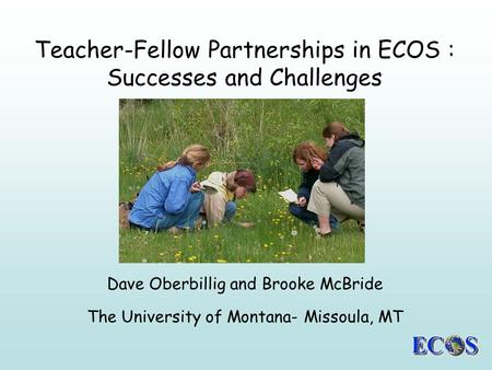 Teacher-Fellow Partnerships in ECOS : Successes and Challenges Dave Oberbillig and Brooke McBride The University of Montana- Missoula, MT.