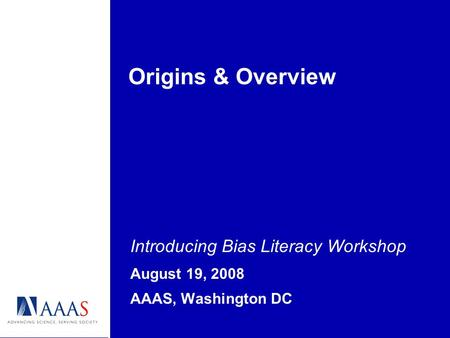 Origins & Overview Introducing Bias Literacy Workshop August 19, 2008 AAAS, Washington DC.