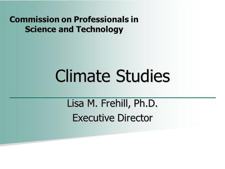 Commission on Professionals in Science and Technology Climate Studies Lisa M. Frehill, Ph.D. Executive Director.