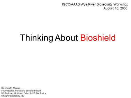 Thinking About Bioshield Stephen M. Maurer Information & Homeland Security Project UC Berkeley/Goldman School of Public Policy IGCC/AAAS.