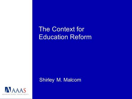 The Context for Education Reform Shirley M. Malcom.