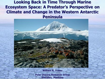 Looking Back in Time Through Marine Ecosystem Space: A Predators Perspective on Climate and Change in the Western Antarctic Peninsula William R. Fraser.