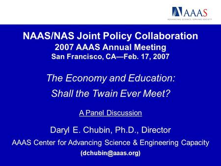 NAAS/NAS Joint Policy Collaboration 2007 AAAS Annual Meeting San Francisco, CAFeb. 17, 2007 The Economy and Education: Shall the Twain Ever Meet? A Panel.