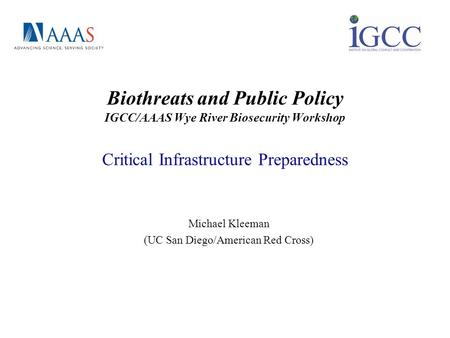 Biothreats and Public Policy IGCC/AAAS Wye River Biosecurity Workshop Critical Infrastructure Preparedness Michael Kleeman (UC San Diego/American Red Cross)