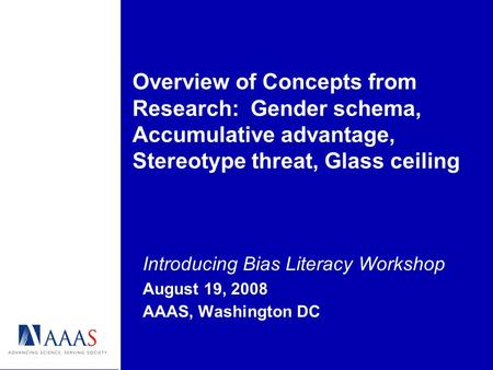 Introducing Bias Literacy Workshop August 19, 2008 AAAS, Washington DC Overview of Concepts from Research: Gender schema, Accumulative advantage, Stereotype.