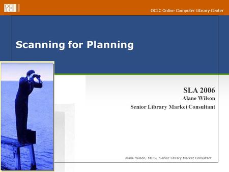 OCLC Online Computer Library Center Scanning for Planning Alane Wilson, MLIS, Senior Library Market Consultant SLA 2006 Alane Wilson Senior Library Market.