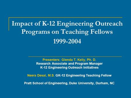 Impact of K-12 Engineering Outreach Programs on Teaching Fellows 1999-2004 Presenters: Glenda T. Kelly, Ph. D. Research Associate and Program Manager K-12.