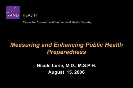 Measuring and Enhancing Public Health Preparedness Nicole Lurie, M.D., M.S.P.H. August 15, 2006.