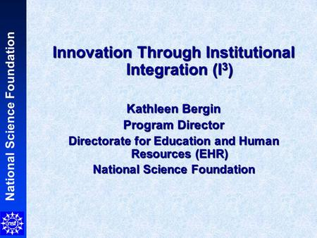 National Science Foundation Innovation Through Institutional Integration (I 3 ) Kathleen Bergin Program Director Directorate for Education and Human Resources.