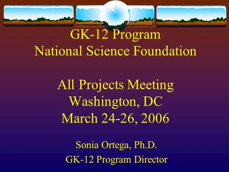 GK-12 Program National Science Foundation All Projects Meeting Washington, DC March 24-26, 2006 Sonia Ortega, Ph.D. GK-12 Program Director.