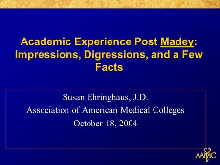 Academic Experience Post Madey: Impressions, Digressions, and a Few Facts Susan Ehringhaus, J.D. Association of American Medical Colleges October 18, 2004.