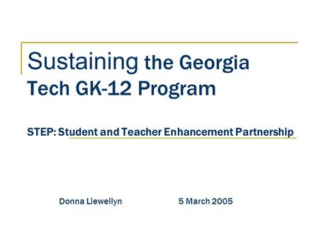 Sustaining the Georgia Tech GK-12 Program STEP: Student and Teacher Enhancement Partnership Donna Llewellyn 5 March 2005.