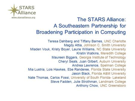 The STARS Alliance: A Southeastern Partnership for Broadening Participation in Computing Teresa Dahlberg and Tiffany Barnes, UNC Charlotte Magdy Attia,