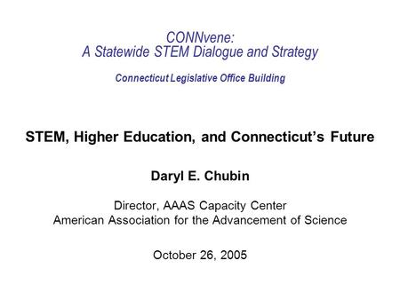CONNvene: A Statewide STEM Dialogue and Strategy Connecticut Legislative Office Building STEM, Higher Education, and Connecticuts Future Daryl E. Chubin.