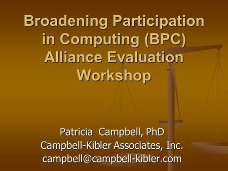Broadening Participation in Computing (BPC) Alliance Evaluation Workshop Patricia Campbell, PhD Campbell-Kibler Associates, Inc.