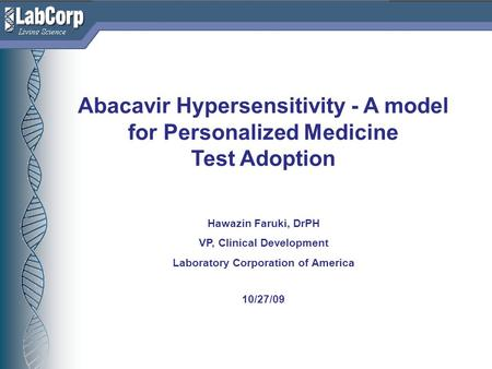 Living Science Abacavir Hypersensitivity - A model for Personalized Medicine Test Adoption Hawazin Faruki, DrPH VP, Clinical Development Laboratory Corporation.