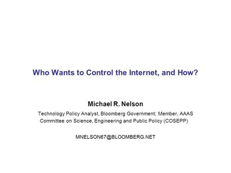 Who Wants to Control the Internet, and How? Michael R. Nelson Technology Policy Analyst, Bloomberg Government; Member, AAAS Committee on Science, Engineering.