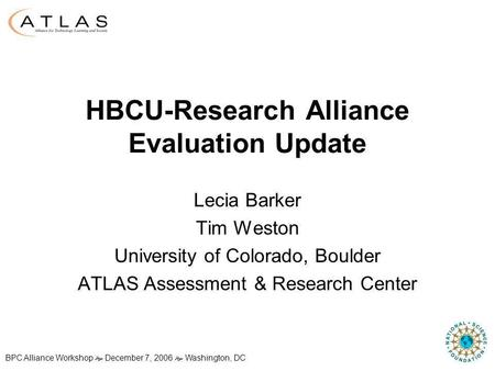 BPC Alliance Workshop December 7, 2006 Washington, DC HBCU-Research Alliance Evaluation Update Lecia Barker Tim Weston University of Colorado, Boulder.