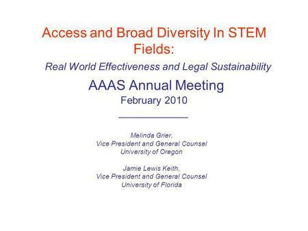 Access and Broad Diversity In STEM Fields: Real World Effectiveness and Legal Sustainability AAAS Annual Meeting February 2010 ____________ Melinda Grier,