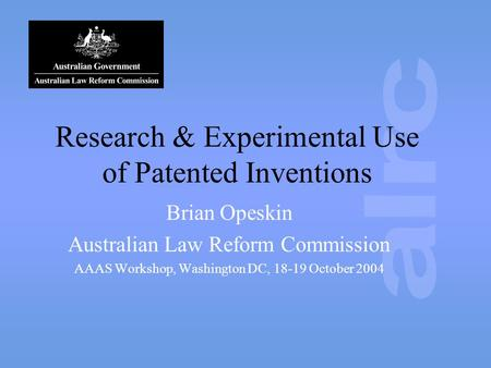 Research & Experimental Use of Patented Inventions Brian Opeskin Australian Law Reform Commission AAAS Workshop, Washington DC, 18-19 October 2004.