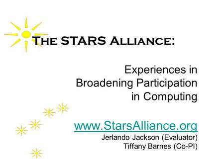 Experiences in Broadening Participation in Computing www.StarsAlliance.org Jerlando Jackson (Evaluator) Tiffany Barnes (Co-PI) www.StarsAlliance.org The.