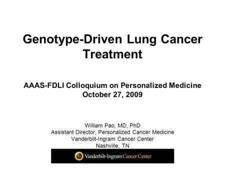 Genotype-Driven Lung Cancer Treatment AAAS-FDLI Colloquium on Personalized Medicine October 27, 2009 William Pao, MD, PhD Assistant Director, Personalized.