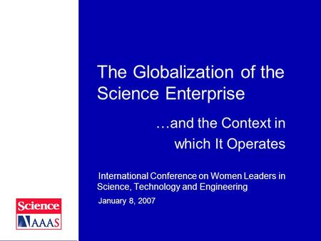 The Globalization of the Science Enterprise International Conference on Women Leaders in Science, Technology and Engineering January 8, 2007 …and the Context.