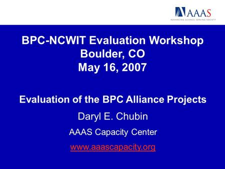 BPC-NCWIT Evaluation Workshop Boulder, CO May 16, 2007 Evaluation of the BPC Alliance Projects Daryl E. Chubin AAAS Capacity Center www.aaascapacity.org.
