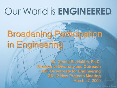 Broadening Participation in Engineering Credit: iStockphoto Dr. Omnia EL-Hakim, Ph.D. Director of Diversity and Outreach NSF Directorate for Engineering.