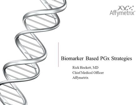 Biomarker Based PGx Strategies Rick Hockett, MD Chief Medical Officer Affymetrix.