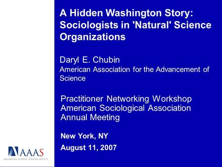 A Hidden Washington Story: Sociologists in 'Natural' Science Organizations Daryl E. Chubin American Association for the Advancement of Science Practitioner.