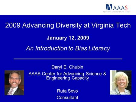 2009 Advancing Diversity at Virginia Tech January 12, 2009 An Introduction to Bias Literacy Daryl E. Chubin AAAS Center for Advancing Science & Engineering.