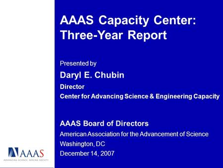 AAAS Capacity Center: Three-Year Report Presented by Daryl E. Chubin Director Center for Advancing Science & Engineering Capacity AAAS Board of Directors.